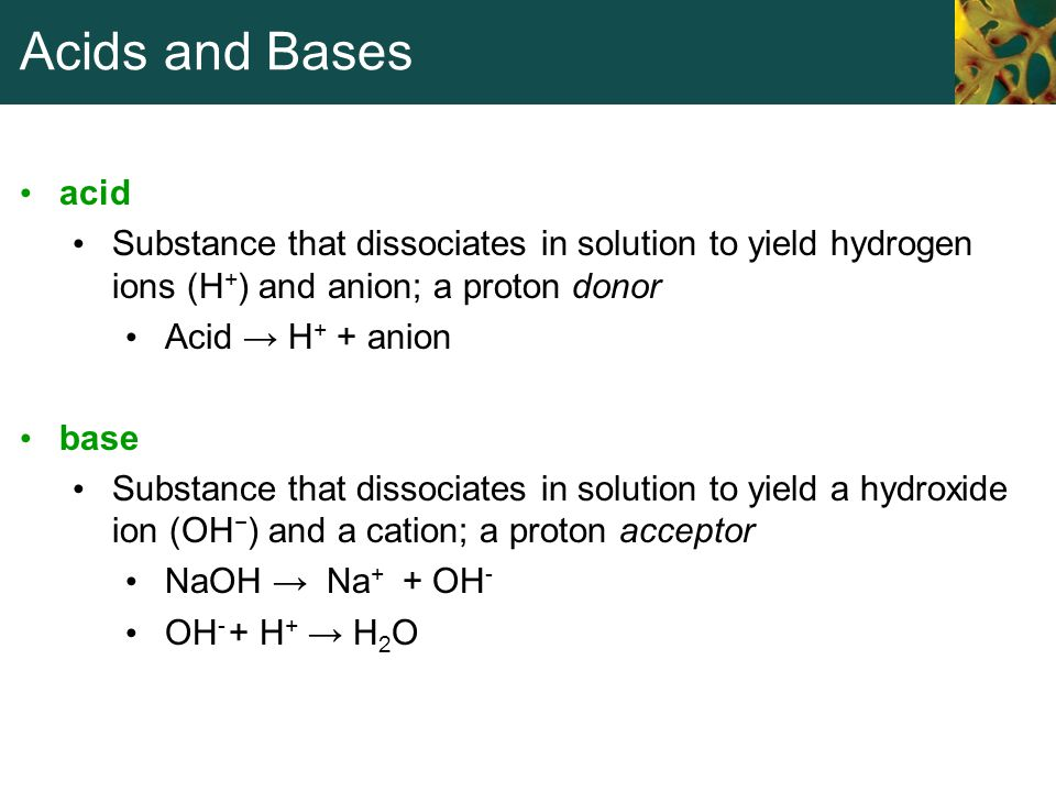 Acids and Bases acid. Substance that dissociates in solution to yield hydrogen ions (H+) and anion; a proton donor.