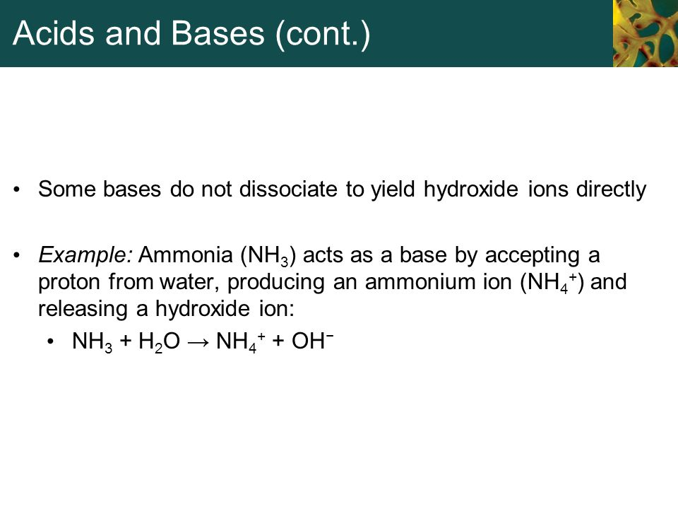 Acids and Bases (cont.) Some bases do not dissociate to yield hydroxide ions directly.