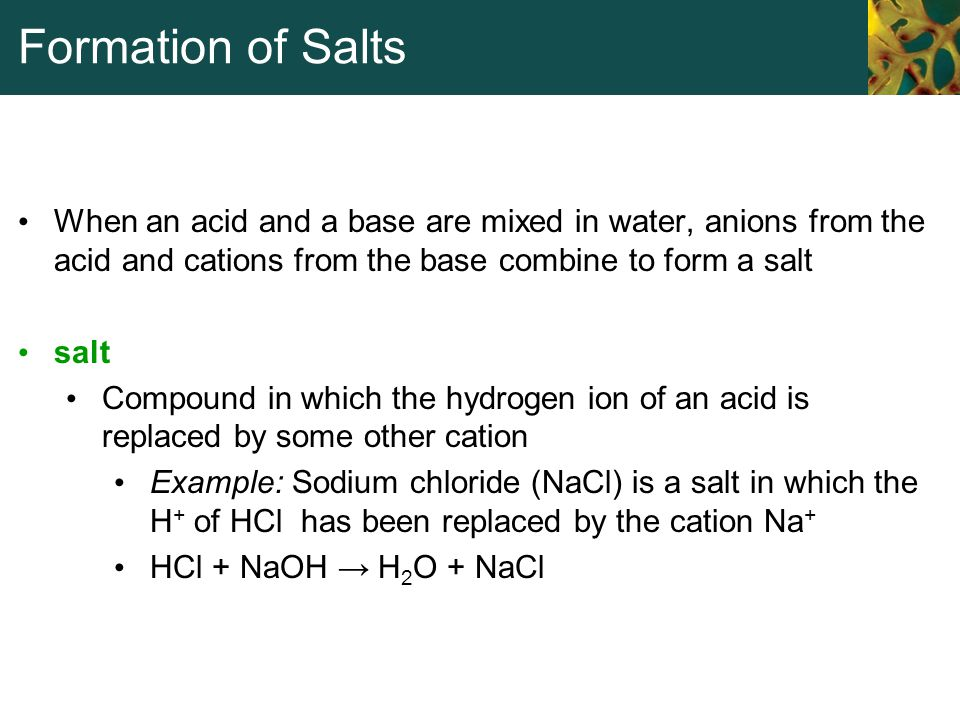 Formation of Salts When an acid and a base are mixed in water, anions from the acid and cations from the base combine to form a salt.