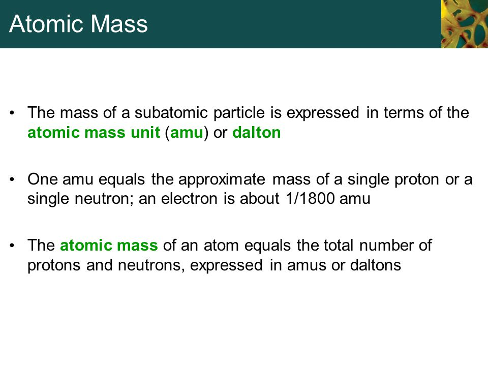 Atomic Mass The mass of a subatomic particle is expressed in terms of the atomic mass unit (amu) or dalton.