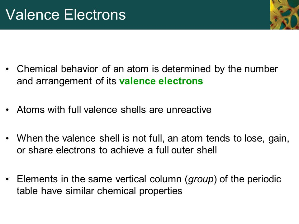 Valence Electrons Chemical behavior of an atom is determined by the number and arrangement of its valence electrons.