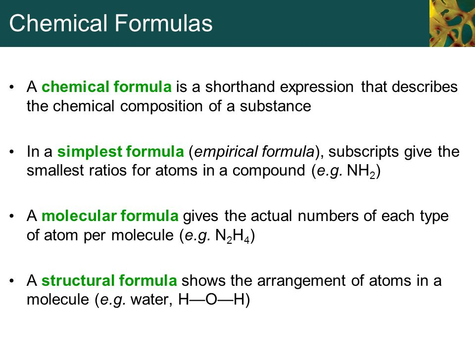 Chemical Formulas A chemical formula is a shorthand expression that describes the chemical composition of a substance.