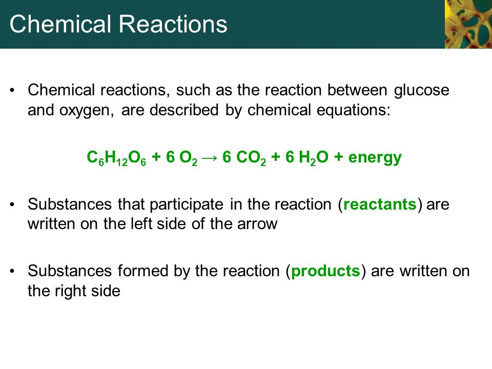 Chemical Reactions Chemical reactions, such as the reaction between glucose and oxygen, are described by chemical equations: