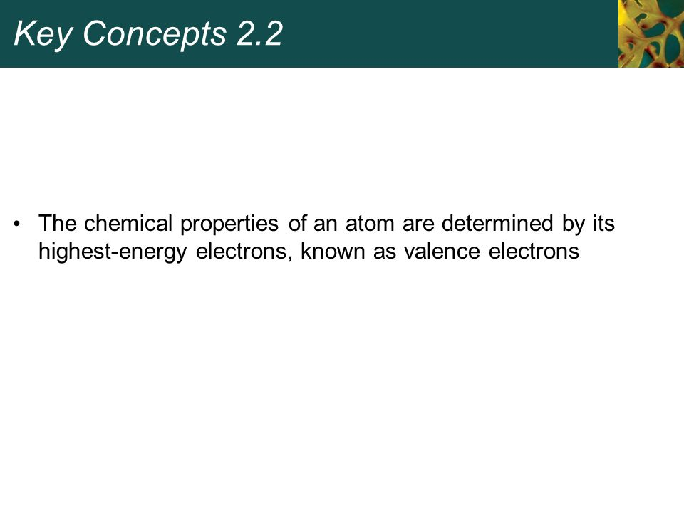 Key Concepts 2.2 The chemical properties of an atom are determined by its highest-energy electrons, known as valence electrons.