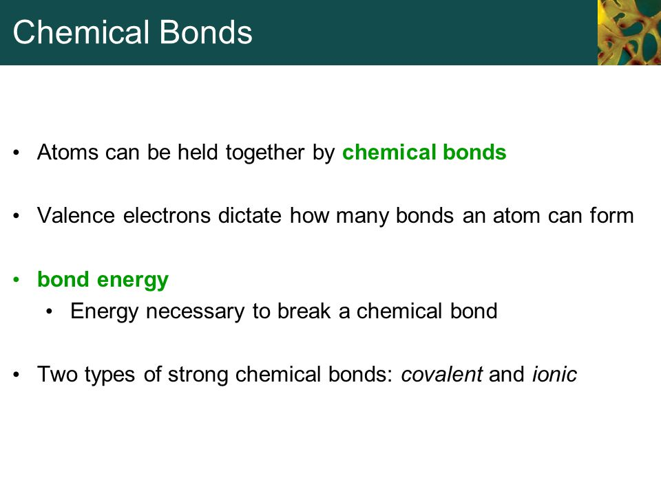 Chemical Bonds Atoms can be held together by chemical bonds