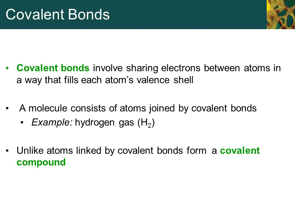 Covalent Bonds Covalent bonds involve sharing electrons between atoms in a way that fills each atom's valence shell.
