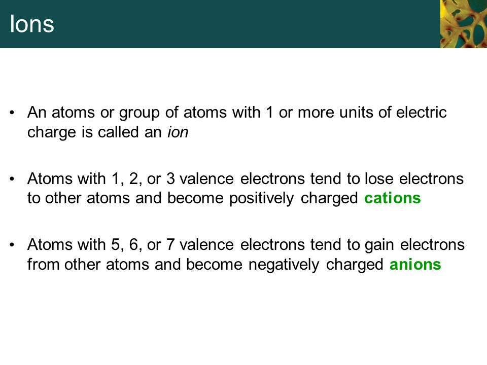 Ions An atoms or group of atoms with 1 or more units of electric charge is called an ion.
