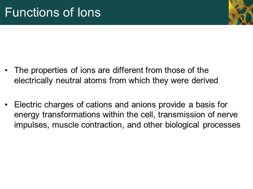 Functions of Ions The properties of ions are different from those of the electrically neutral atoms from which they were derived.
