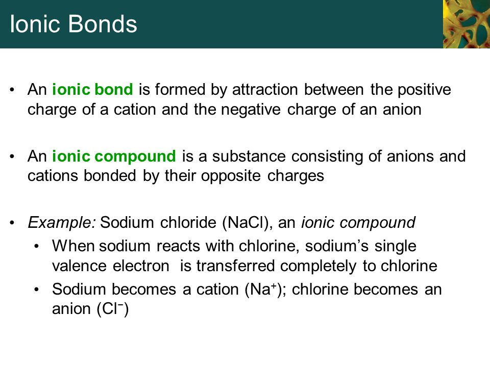 Ionic Bonds An ionic bond is formed by attraction between the positive charge of a cation and the negative charge of an anion.