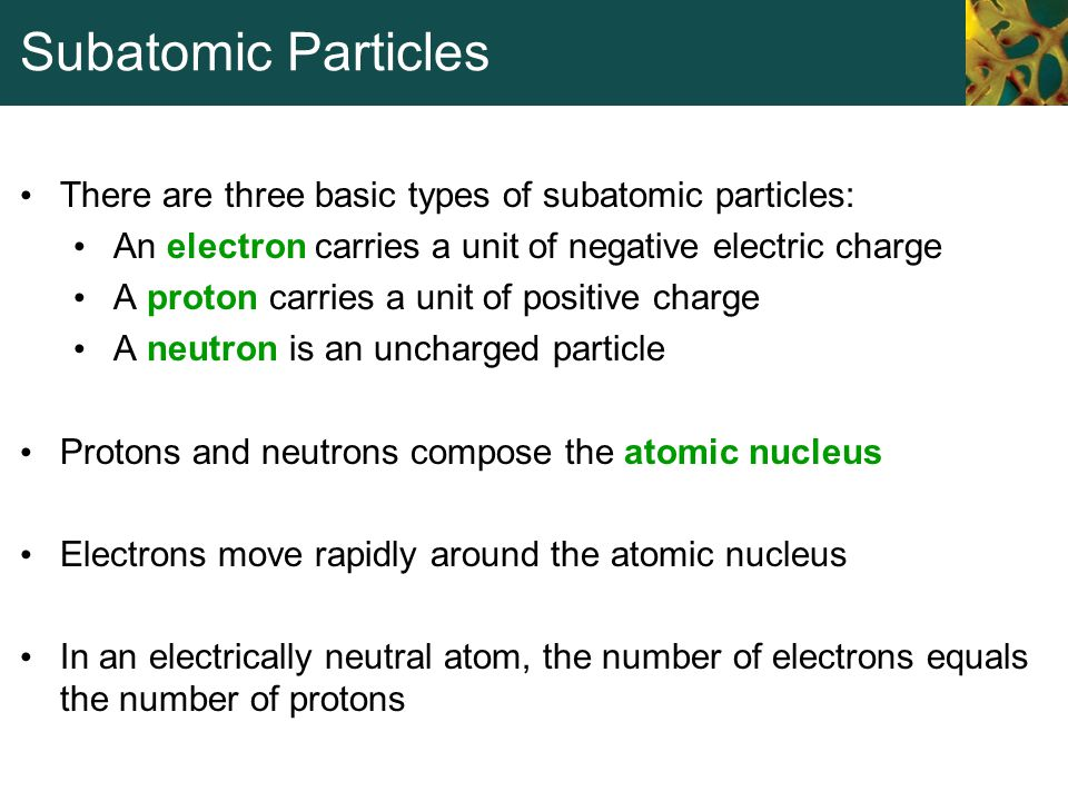 Subatomic Particles There are three basic types of subatomic particles: An electron carries a unit of negative electric charge.