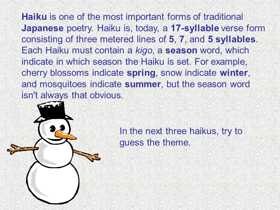 Haiku is one of the most important forms of traditional Japanese poetry. Haiku is, today, a 17-syllable verse form consisting of three metered lines of 5, 7, and 5 syllables. Each Haiku must contain a kigo, a season word, which indicate in which season the Haiku is set. For example, cherry blossoms indicate spring, snow indicate winter, and mosquitoes indicate summer, but the season word isn t always that obvious.