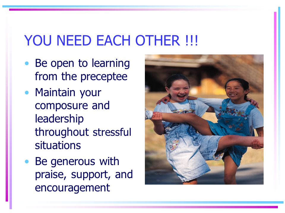 YOU NEED EACH OTHER !!! Be open to learning from the preceptee