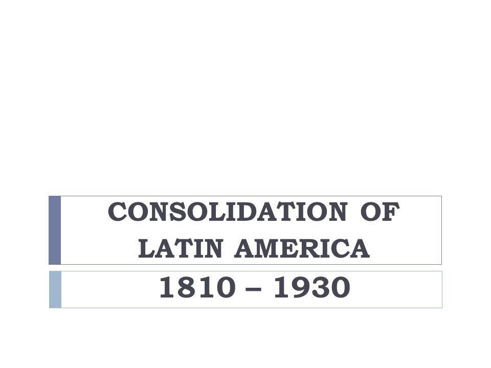 CONSOLIDATION OF LATIN AMERICA 1810 – 1930
