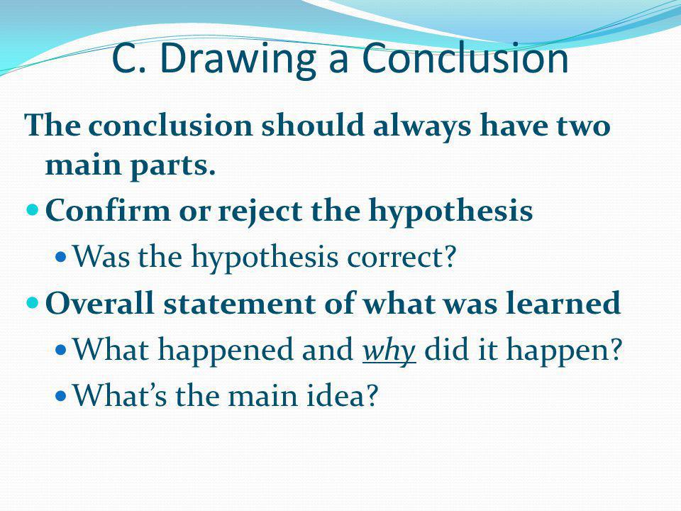 C. Drawing a Conclusion The conclusion should always have two main parts. Confirm or reject the hypothesis.