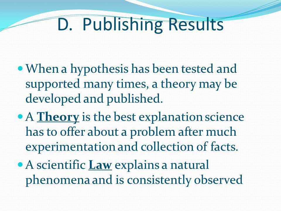D. Publishing Results When a hypothesis has been tested and supported many times, a theory may be developed and published.