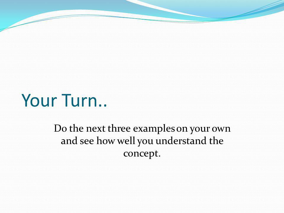 Your Turn.. Do the next three examples on your own and see how well you understand the concept.