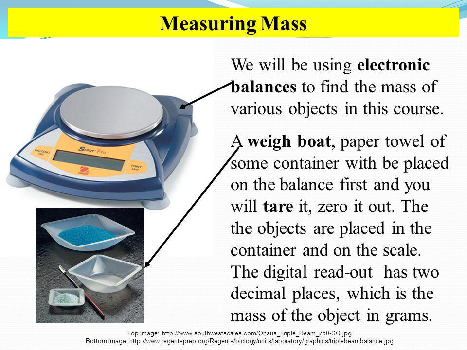 Measuring Mass We will be using electronic balances to find the mass of various objects in this course.
