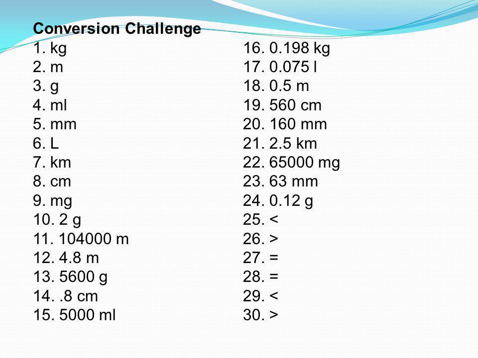Conversion Challenge 1. kg. 16. 0.198 kg. 2. m. 17. 0.075 l. 3. g. 18. 0.5 m. 4. ml. 19. 560 cm.