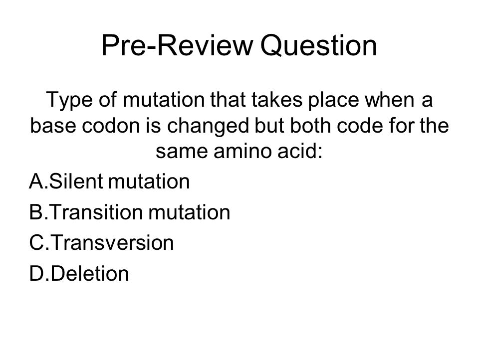 Pre-Review Question Type of mutation that takes place when a base codon is changed but both code for the same amino acid: