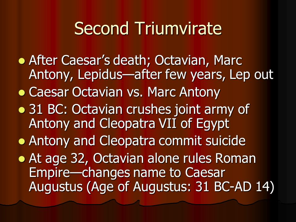 Second Triumvirate After Caesar's death; Octavian, Marc Antony, Lepidus—after few years, Lep out. Caesar Octavian vs. Marc Antony.