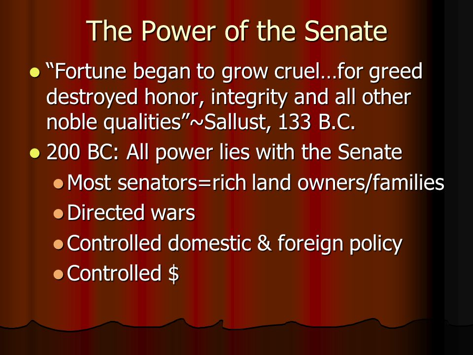 The Power of the Senate Fortune began to grow cruel…for greed destroyed honor, integrity and all other noble qualities ~Sallust, 133 B.C.