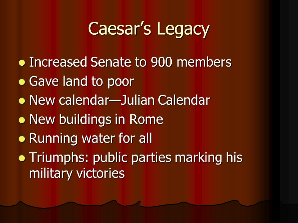 Caesar's Legacy Increased Senate to 900 members Gave land to poor