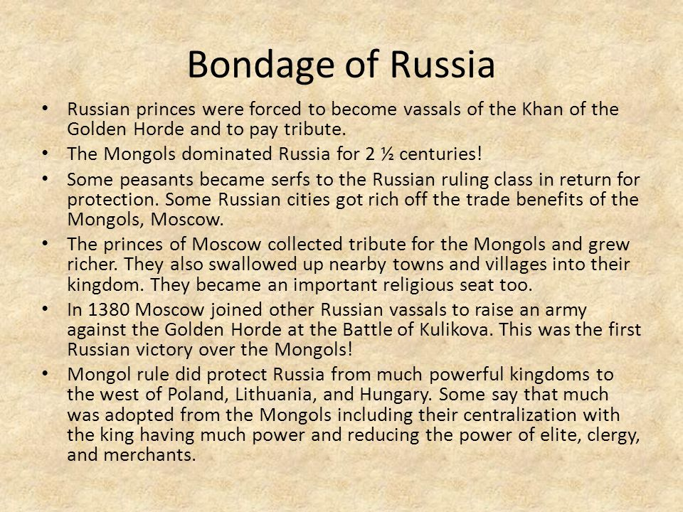 Bondage of Russia Russian princes were forced to become vassals of the Khan of the Golden Horde and to pay tribute.