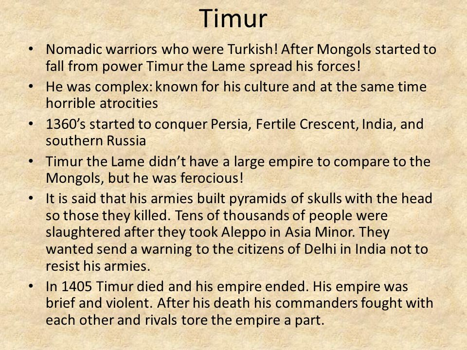 Timur Nomadic warriors who were Turkish! After Mongols started to fall from power Timur the Lame spread his forces!
