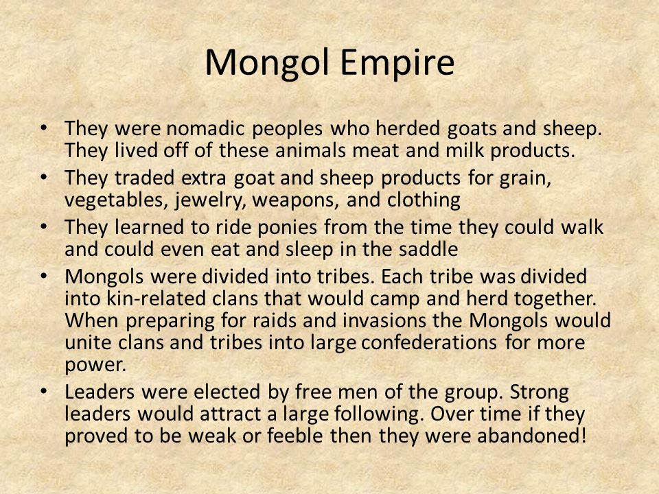 Mongol Empire They were nomadic peoples who herded goats and sheep. They lived off of these animals meat and milk products.