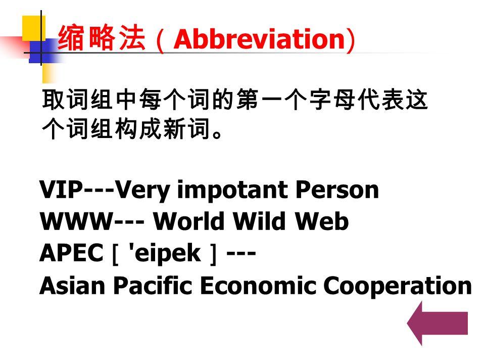 缩略法(Abbreviation) 取词组中每个词的第一个字母代表这个词组构成新词。 VIP---Very impotant Person
