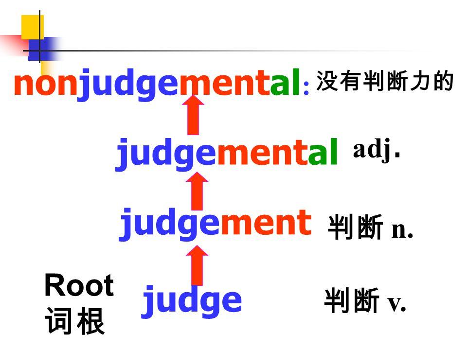 nonjudgemental: judgemental judgement judge Root 词根 adj. 判断 n. 判断 v.