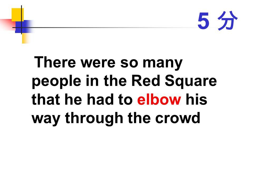 5 分 There were so many people in the Red Square that he had to elbow his way through the crowd