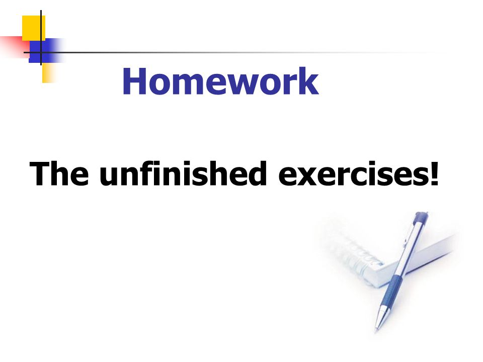 Homework The unfinished exercises!
