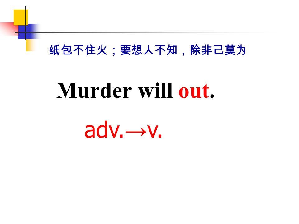 纸包不住火;要想人不知,除非己莫为 Murder will out. adv.→v.