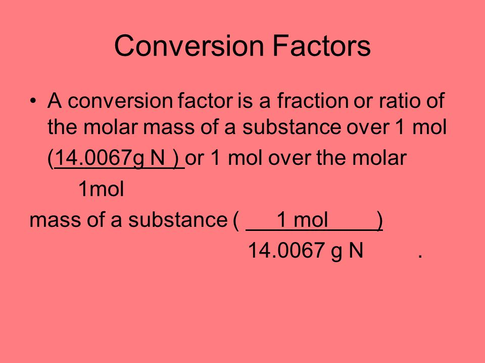 Conversion Factors A conversion factor is a fraction or ratio of the molar mass of a substance over 1 mol.