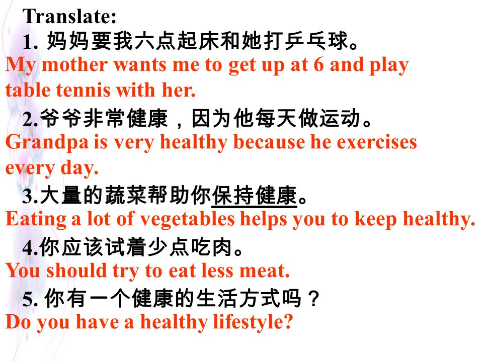 Translate: 妈妈要我六点起床和她打乒乓球。 2.爷爷非常健康,因为他每天做运动。 3.大量的蔬菜帮助你保持健康。 4.你应该试着少点吃肉。 5. 你有一个健康的生活方式吗? My mother wants me to get up at 6 and play.