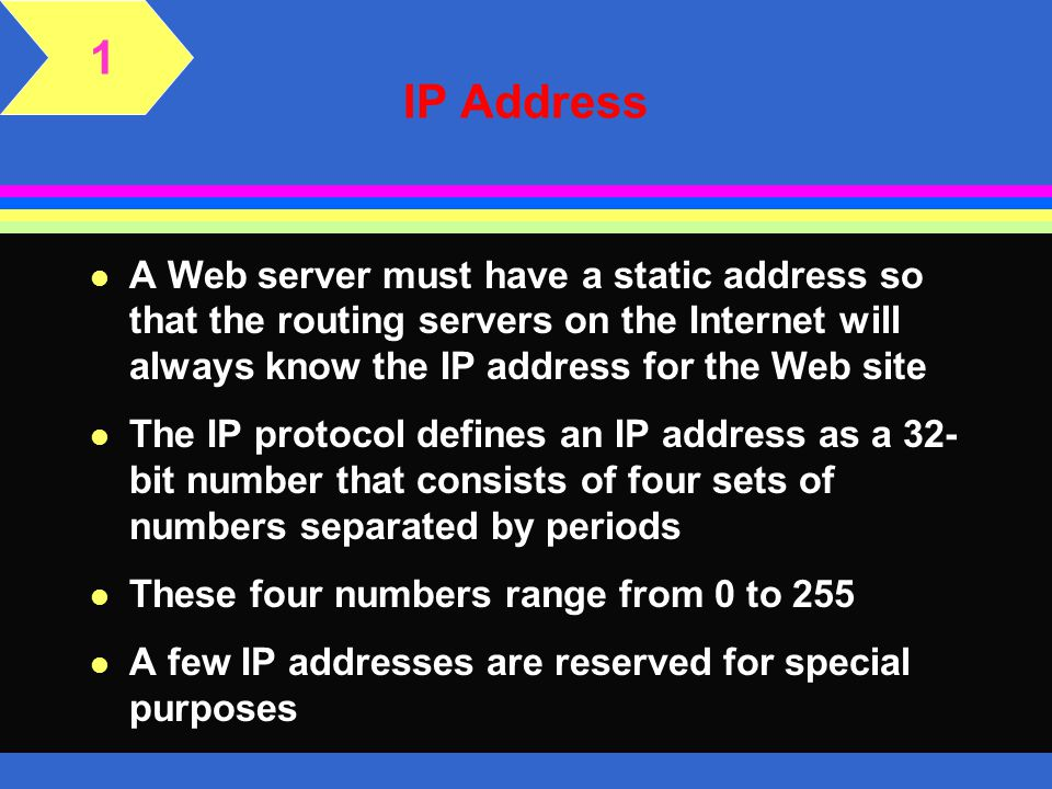 1 IP Address. A Web server must have a static address so that the routing servers on the Internet will always know the IP address for the Web site.