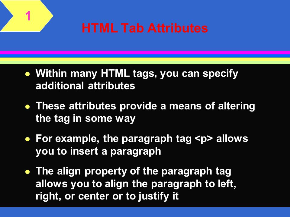 1 HTML Tab Attributes. Within many HTML tags, you can specify additional attributes.