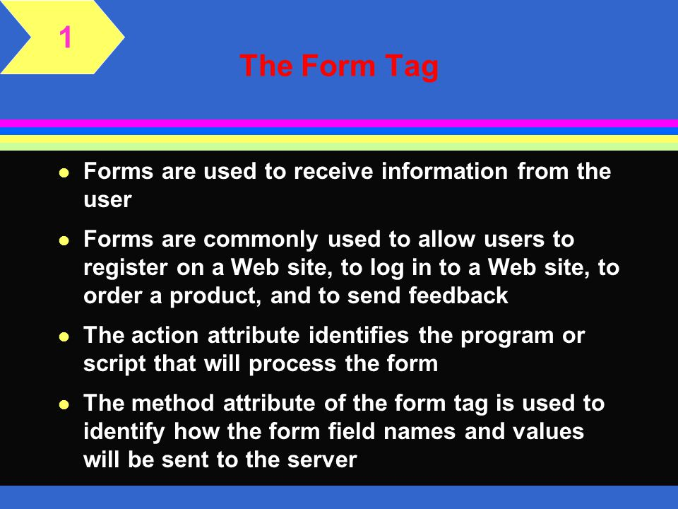 1 The Form Tag Forms are used to receive information from the user