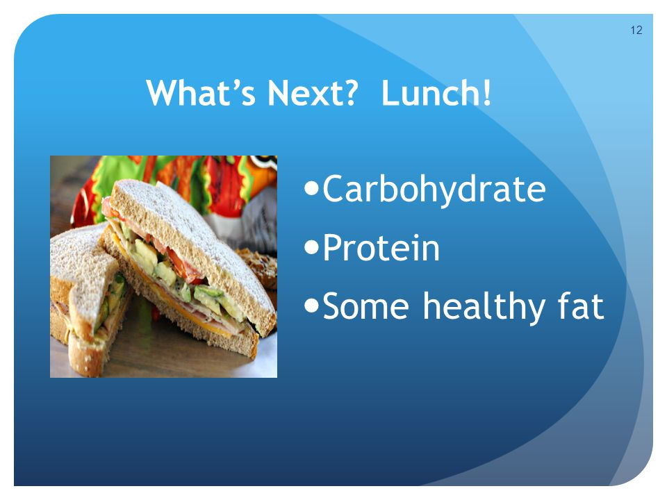 Carbohydrate Protein Some healthy fat What's Next Lunch!