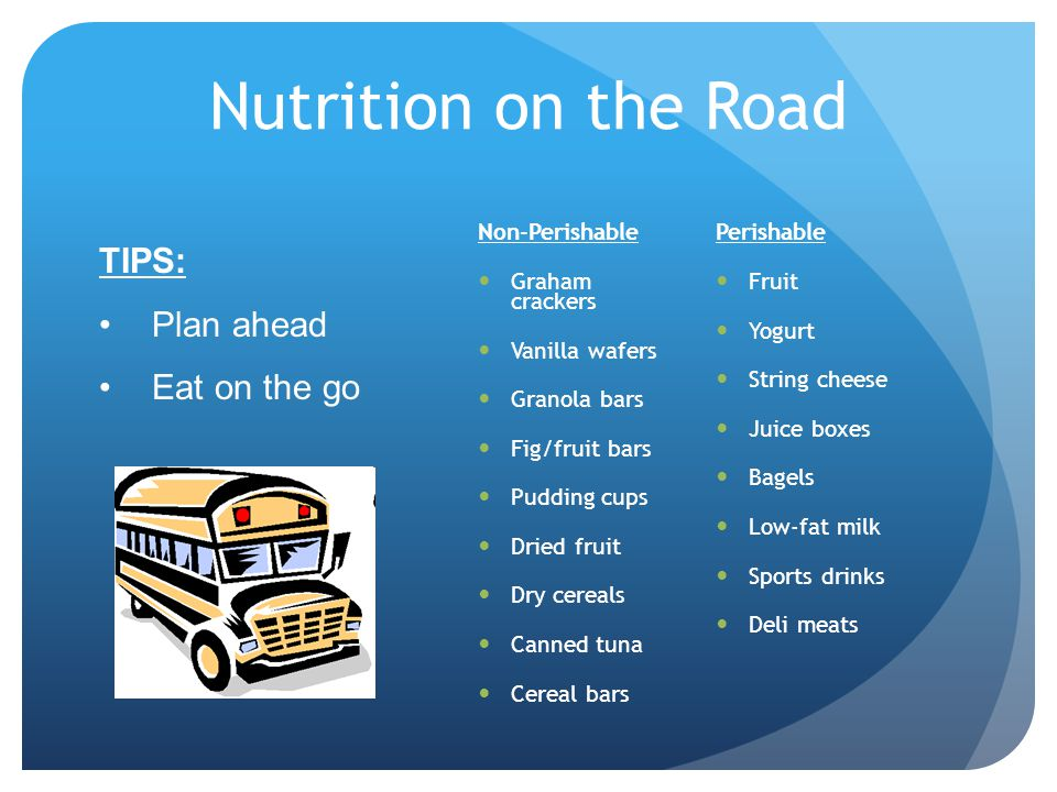 Nutrition on the Road TIPS: Plan ahead Eat on the go Non-Perishable