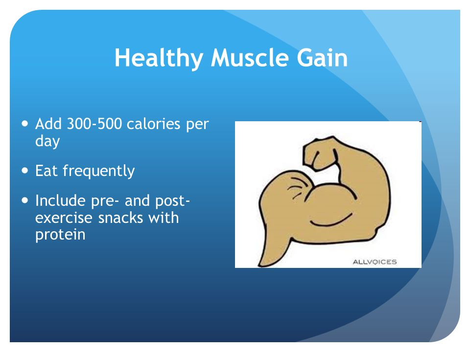 Healthy Muscle Gain Add 300-500 calories per day Eat frequently