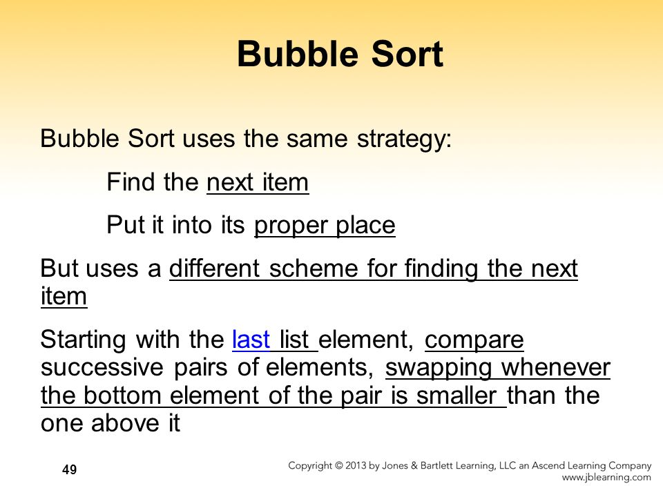 Bubble Sort Bubble Sort uses the same strategy: Find the next item