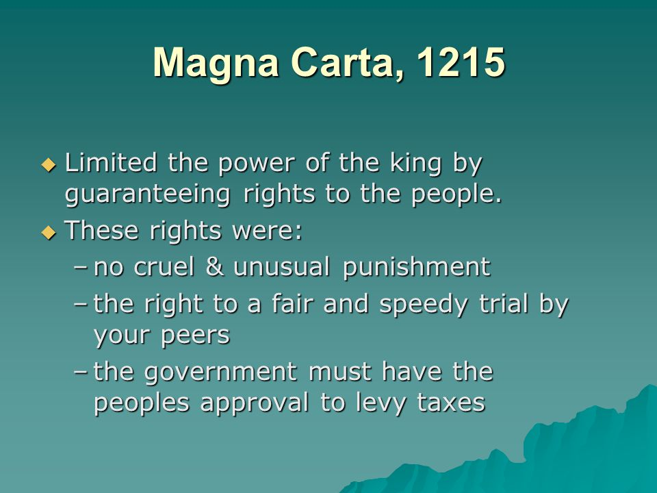 Magna Carta, 1215 Limited the power of the king by guaranteeing rights to the people. These rights were: