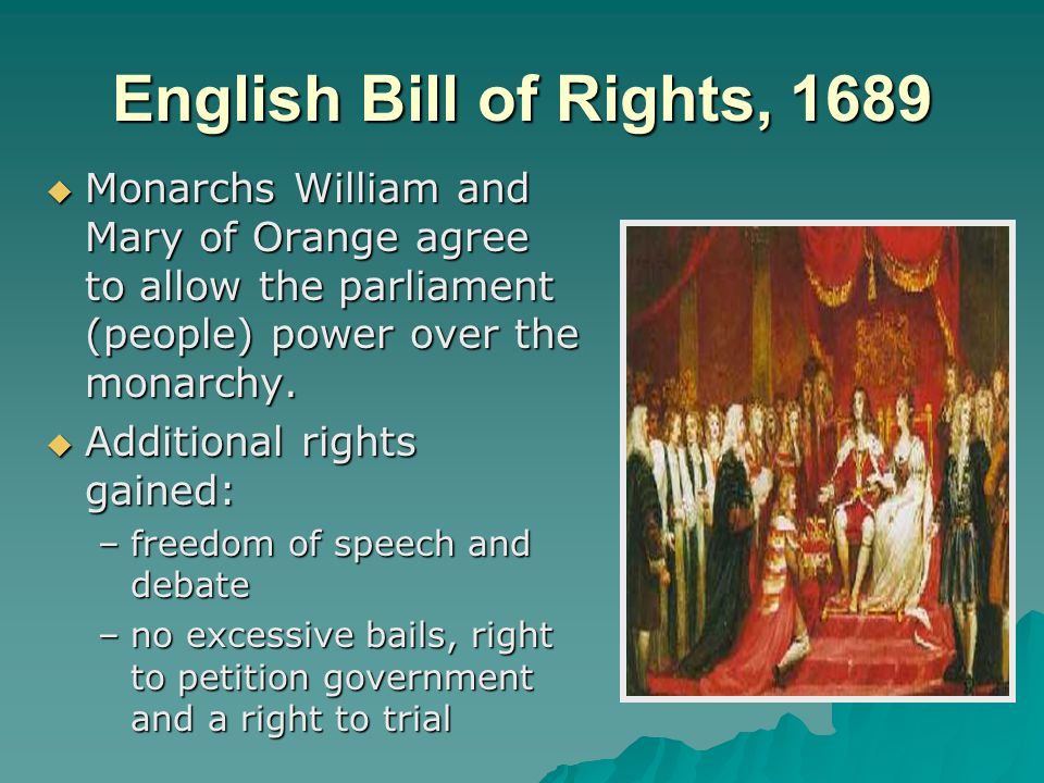 English Bill of Rights, 1689 Monarchs William and Mary of Orange agree to allow the parliament (people) power over the monarchy.