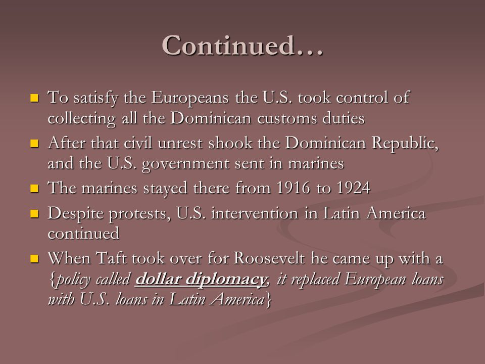 Continued… To satisfy the Europeans the U.S. took control of collecting all the Dominican customs duties.