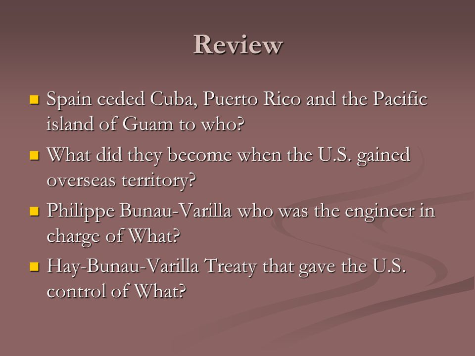 Review Spain ceded Cuba, Puerto Rico and the Pacific island of Guam to who What did they become when the U.S. gained overseas territory