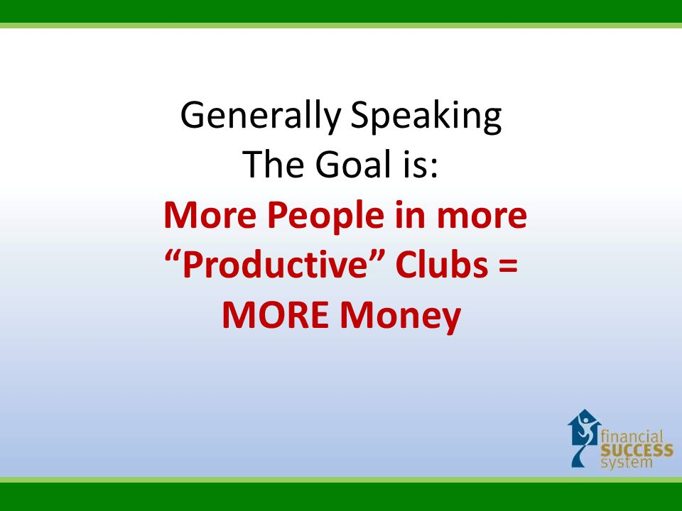 Generally Speaking The Goal is: More People in more Productive Clubs = MORE Money