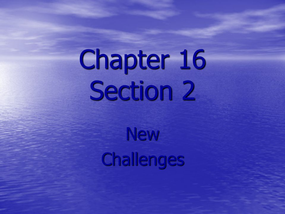 Chapter 16 Section 2 New Challenges