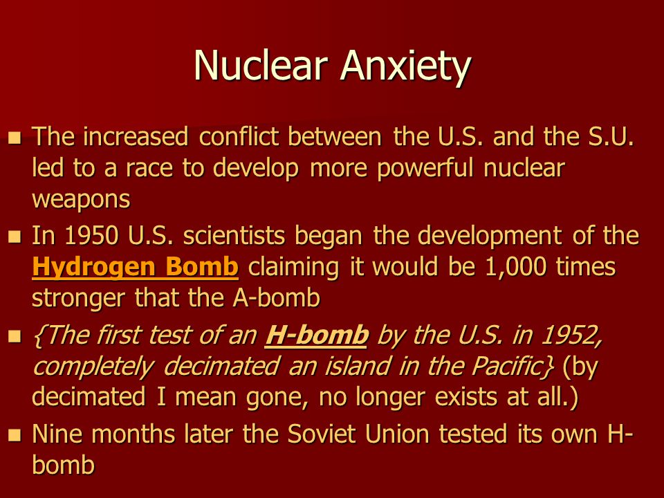 Nuclear Anxiety The increased conflict between the U.S. and the S.U. led to a race to develop more powerful nuclear weapons.